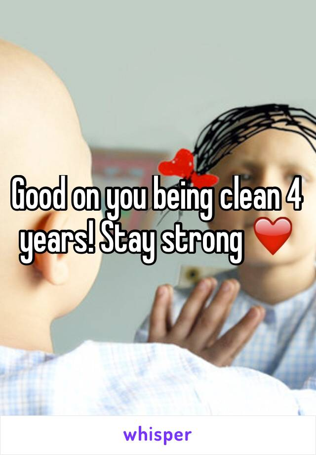Good on you being clean 4 years! Stay strong ❤️