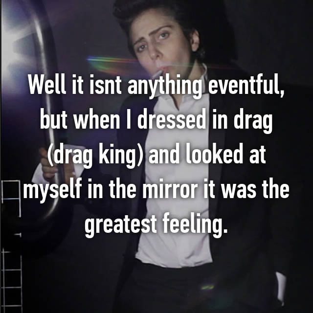 Well it isnt anything eventful, but when I dressed in drag (drag king) and looked at myself in the mirror it was the greatest feeling.