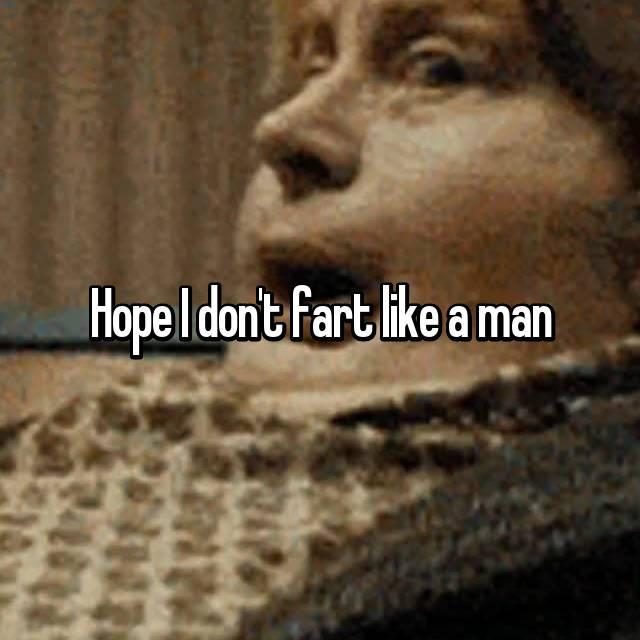 Hope I don't fart like a man