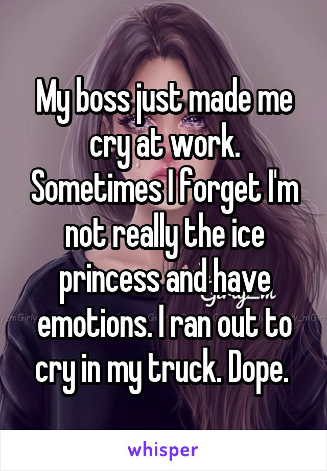 My boss just made me cry at work. Sometimes I forget I'm not really the ice princess and have emotions. I ran out to cry in my truck. Dope.