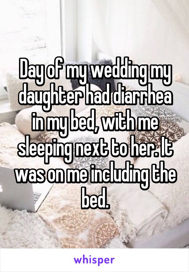Day of my wedding my daughter had diarrhea in my bed, with me sleeping next to her. It was on me including the bed.