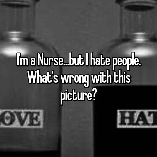 I'm a Nurse...but I hate people. What's wrong with this picture?