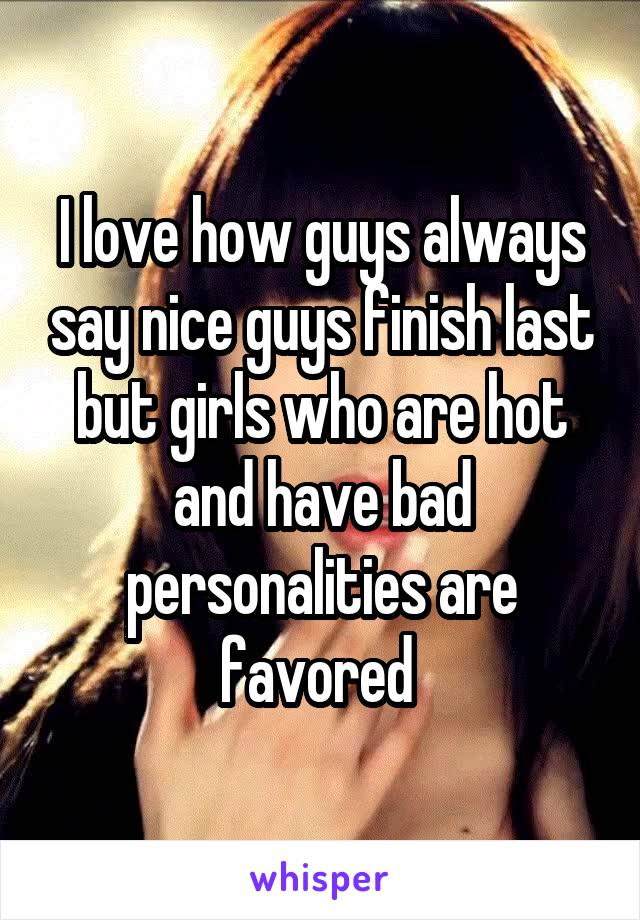 I love how guys always say nice guys finish last but girls who are hot and have bad personalities are favored