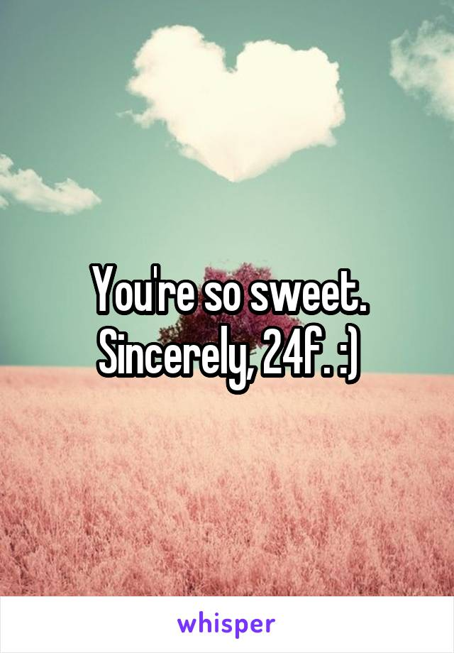 You're so sweet. Sincerely, 24f. :)