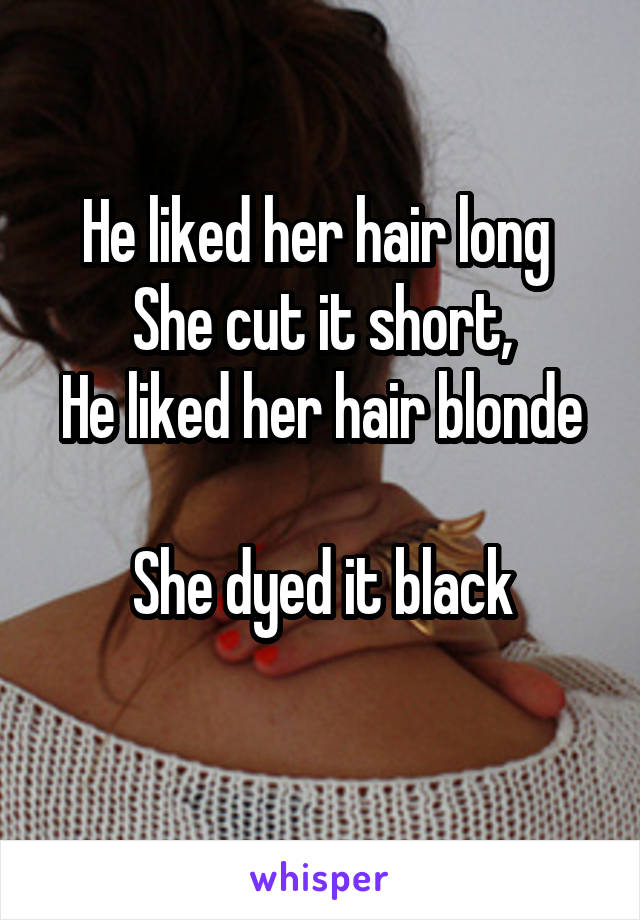 He liked her hair long  She cut it short, He liked her hair blonde  She dyed it black
