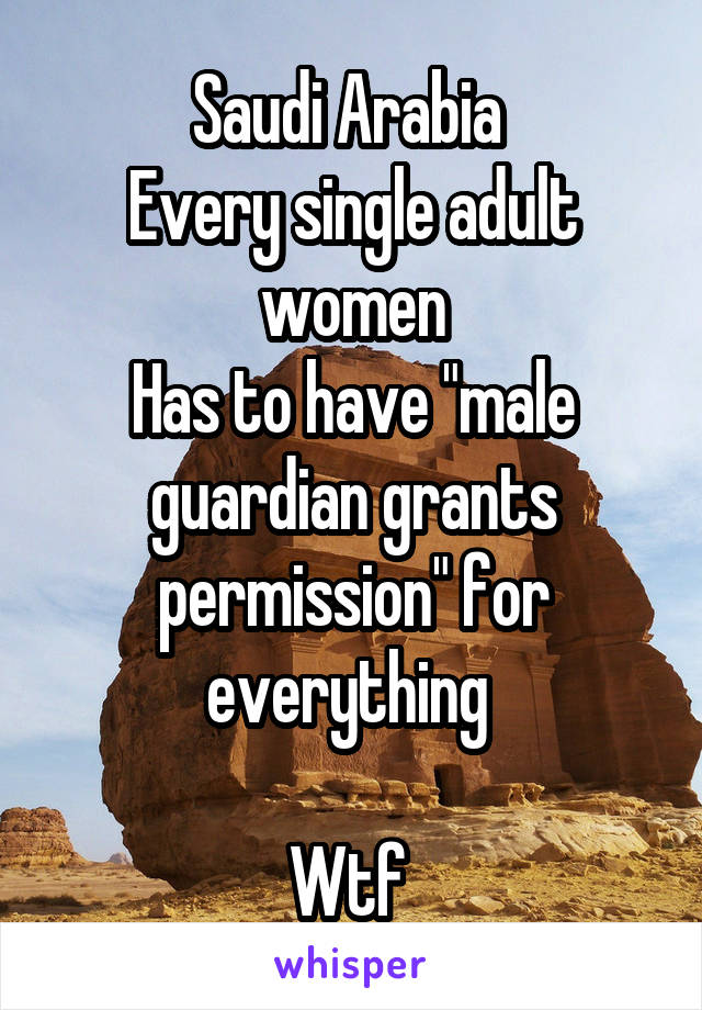 "Saudi Arabia  Every single adult women Has to have ""male guardian grants permission"" for everything   Wtf"