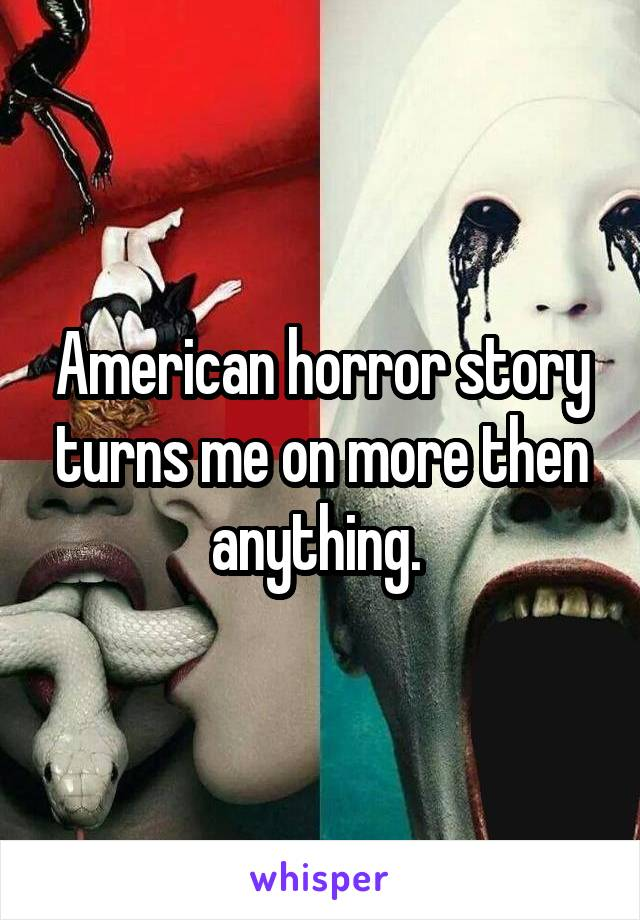 American horror story turns me on more then anything.