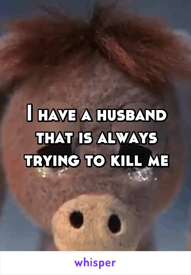I have a husband that is always trying to kill me