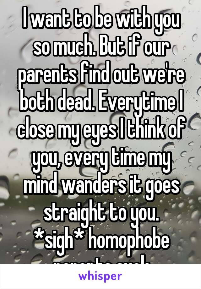 I want to be with you so much. But if our parents find out we're both dead. Everytime I close my eyes I think of you, every time my mind wanders it goes straight to you. *sigh* homophobe parents suck