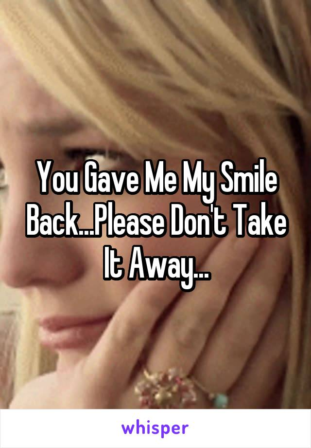 You Gave Me My Smile Back...Please Don't Take It Away...