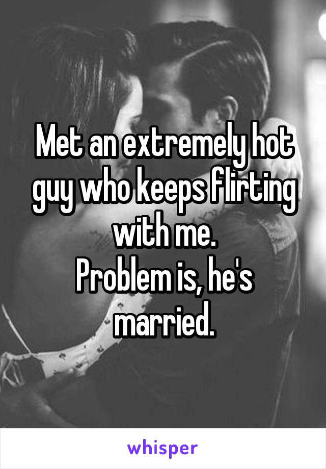 Met an extremely hot guy who keeps flirting with me. Problem is, he's married.