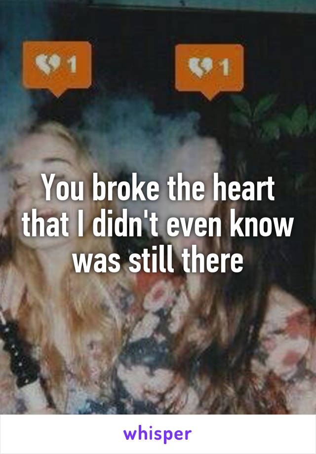 You broke the heart that I didn't even know was still there
