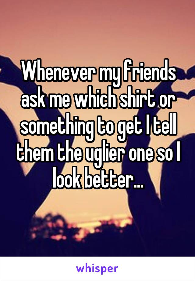 Whenever my friends ask me which shirt or something to get I tell them the uglier one so I look better...