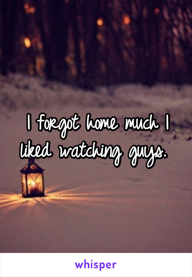 I forgot home much I liked watching guys.