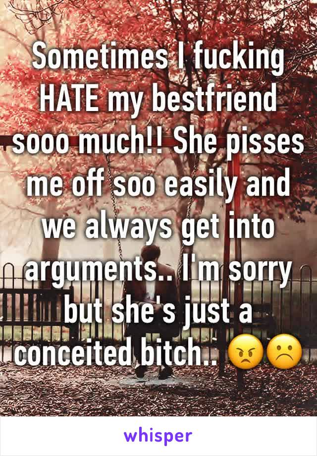 Sometimes I fucking HATE my bestfriend  sooo much!! She pisses me off soo easily and we always get into arguments.. I'm sorry but she's just a conceited bitch.. 😠☹️