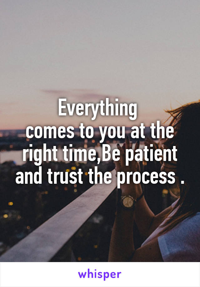 Everything  comes to you at the right time,Be patient and trust the process .