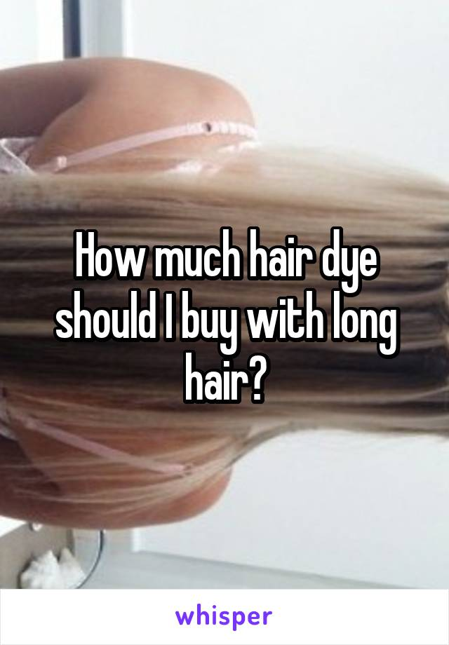 How much hair dye should I buy with long hair?