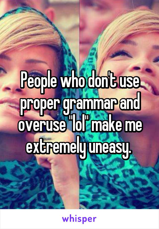 "People who don't use proper grammar and overuse ""lol"" make me extremely uneasy."