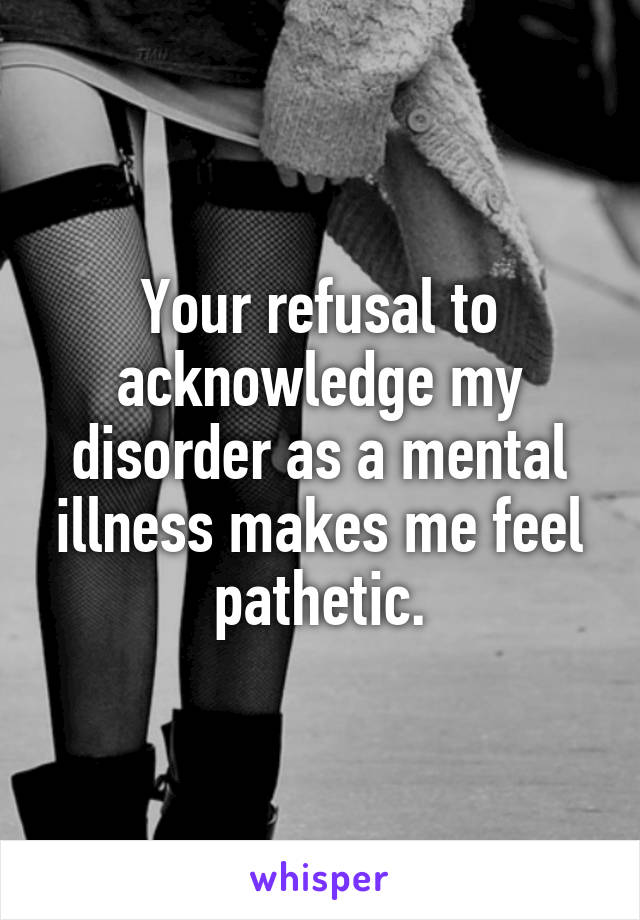 Your refusal to acknowledge my disorder as a mental illness makes me feel pathetic.