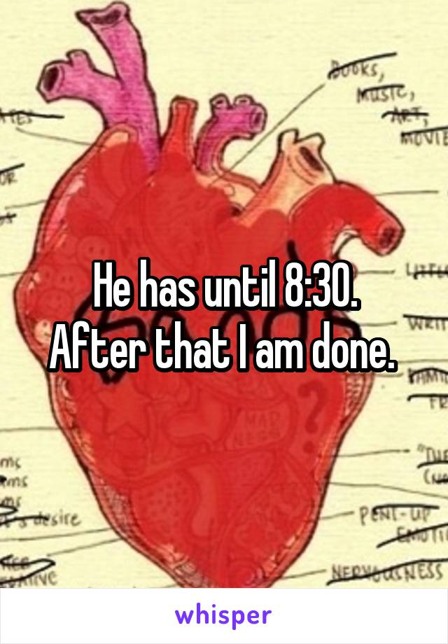 He has until 8:30. After that I am done.