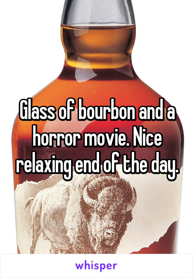 Glass of bourbon and a horror movie. Nice relaxing end of the day.