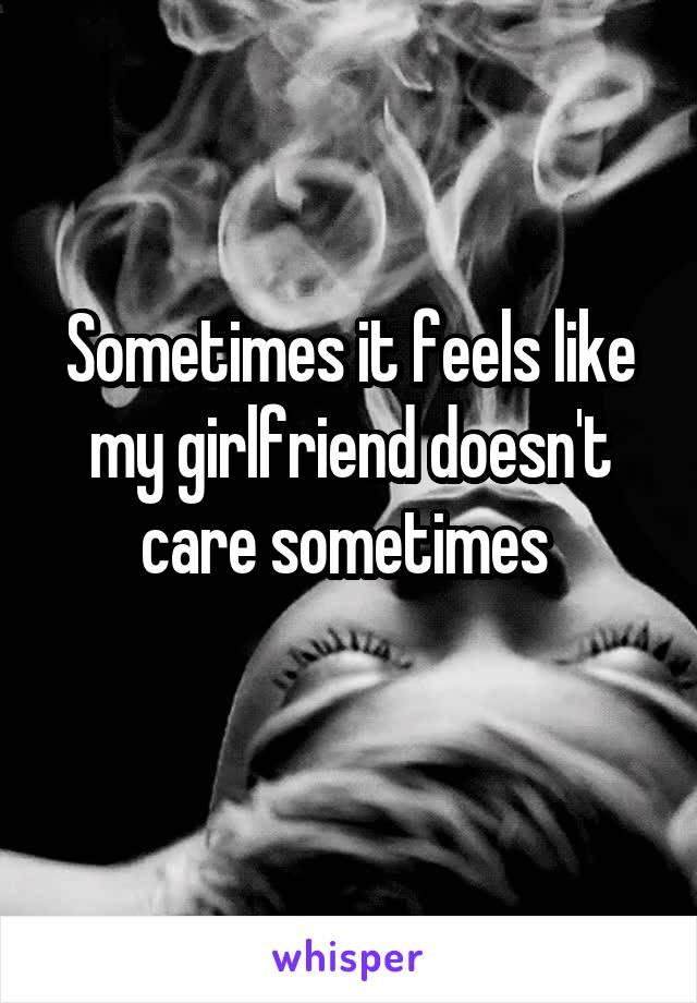 Sometimes it feels like my girlfriend doesn't care sometimes