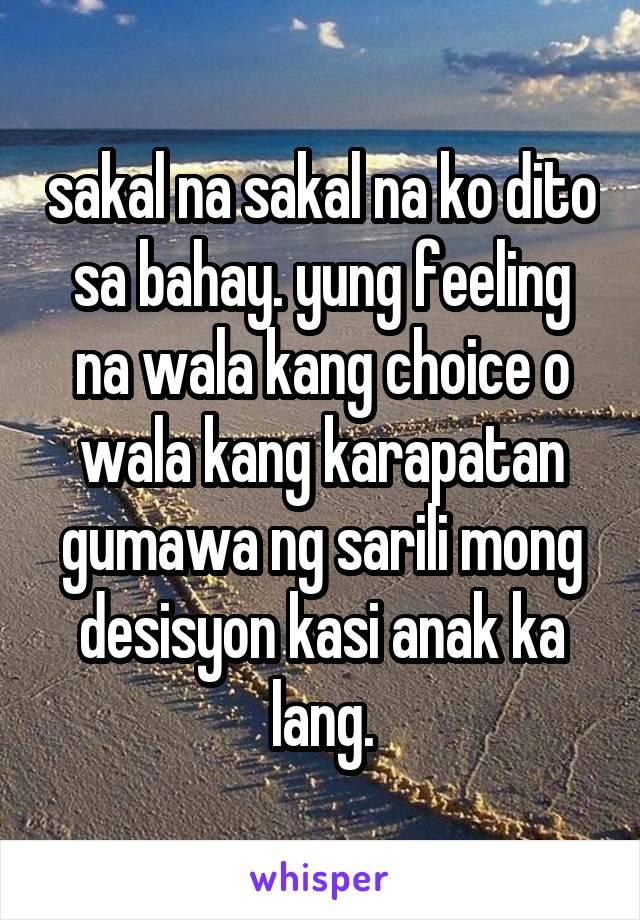 sakal na sakal na ko dito sa bahay. yung feeling na wala kang choice o wala kang karapatan gumawa ng sarili mong desisyon kasi anak ka lang.