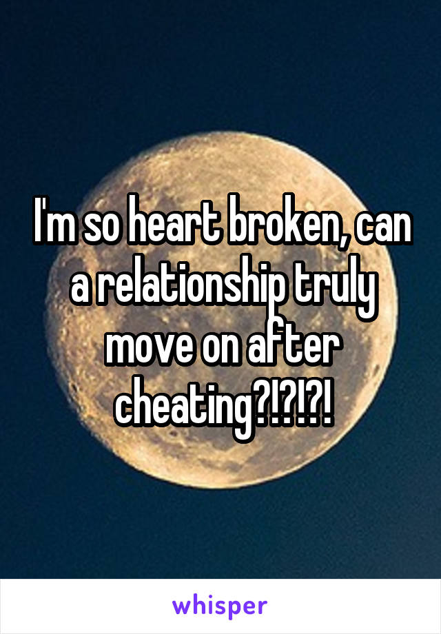 I'm so heart broken, can a relationship truly move on after cheating?!?!?!