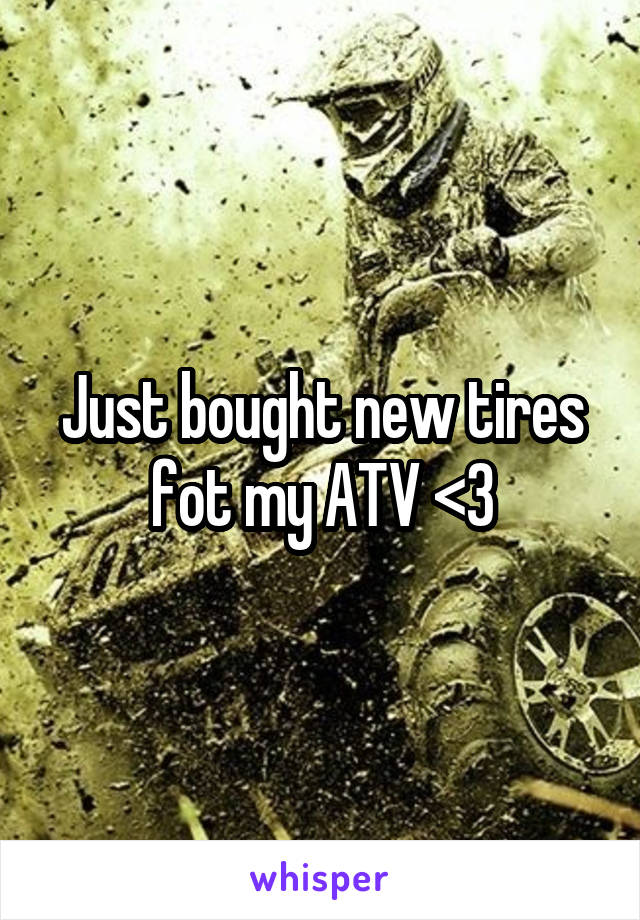 Just bought new tires fot my ATV <3