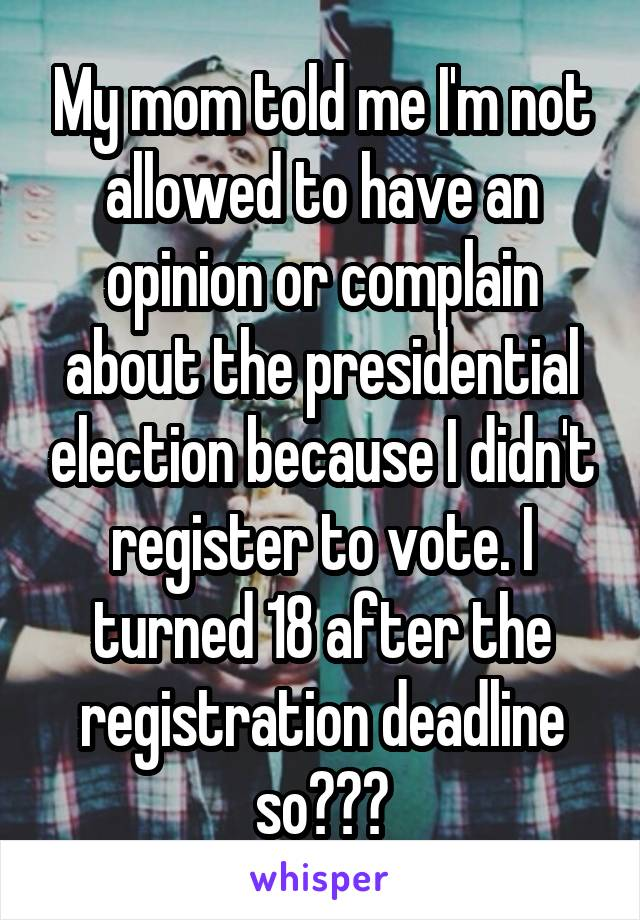 My mom told me I'm not allowed to have an opinion or complain about the presidential election because I didn't register to vote. I turned 18 after the registration deadline so???