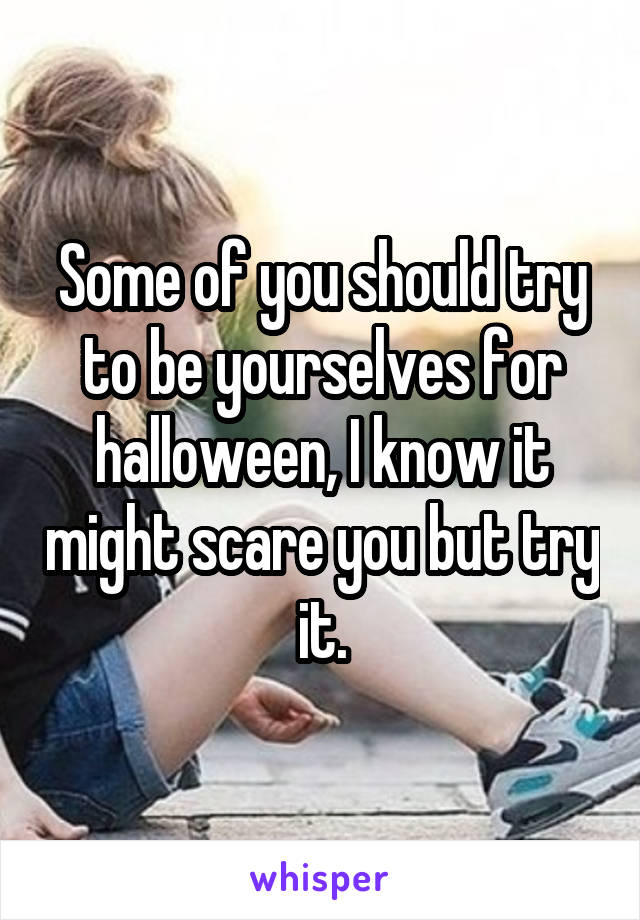 Some of you should try to be yourselves for halloween, I know it might scare you but try it.