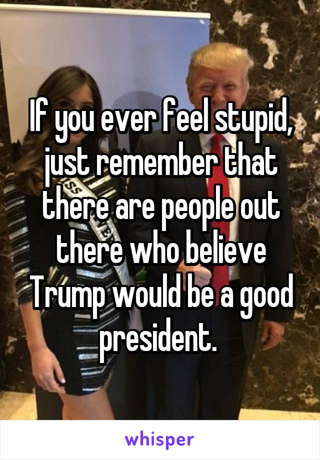 If you ever feel stupid, just remember that there are people out there who believe Trump would be a good president.