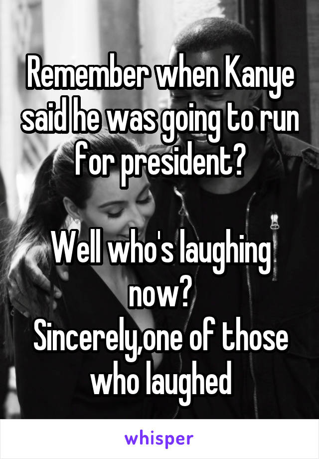 Remember when Kanye said he was going to run for president?  Well who's laughing now? Sincerely,one of those who laughed