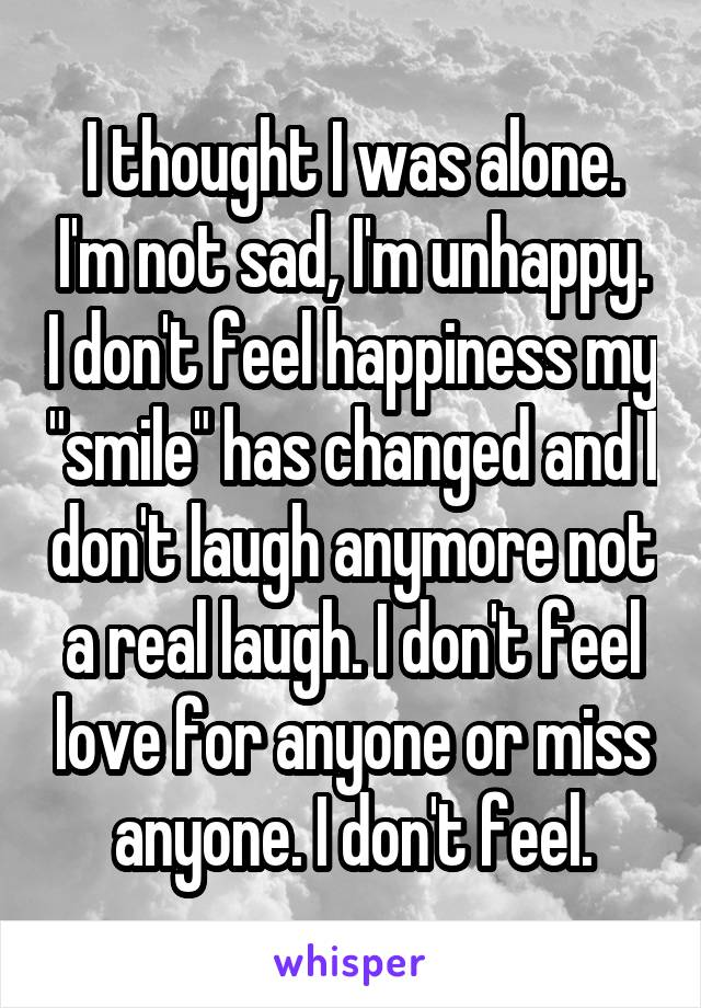"""I thought I was alone. I'm not sad, I'm unhappy. I don't feel happiness my """"smile"""" has changed and I don't laugh anymore not a real laugh. I don't feel love for anyone or miss anyone. I don't feel."""