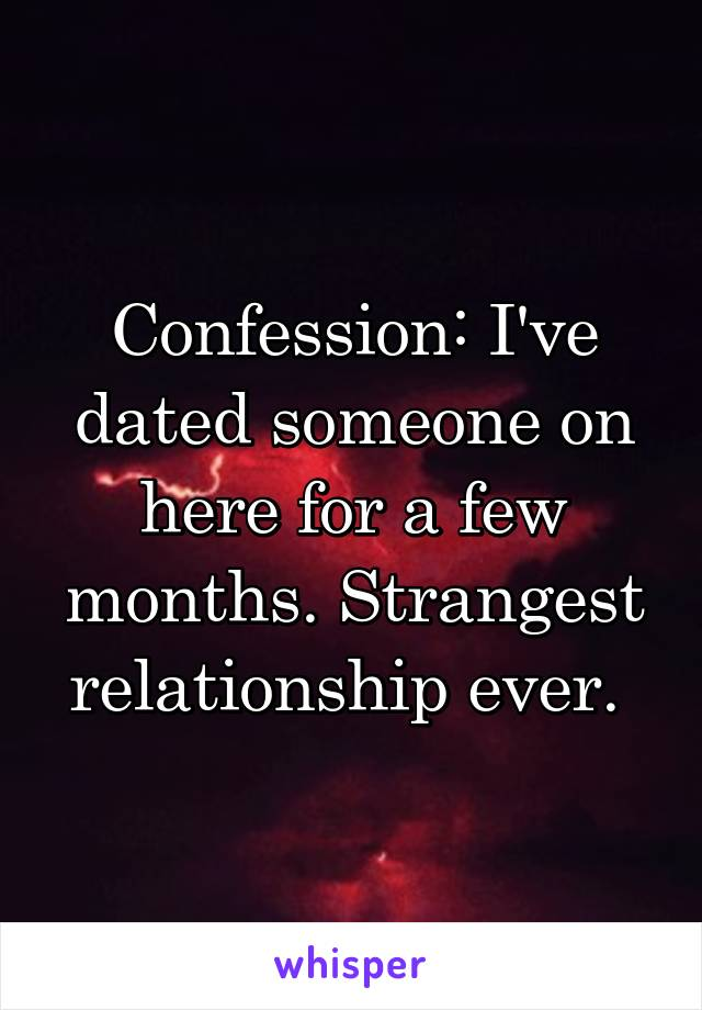 Confession: I've dated someone on here for a few months. Strangest relationship ever.