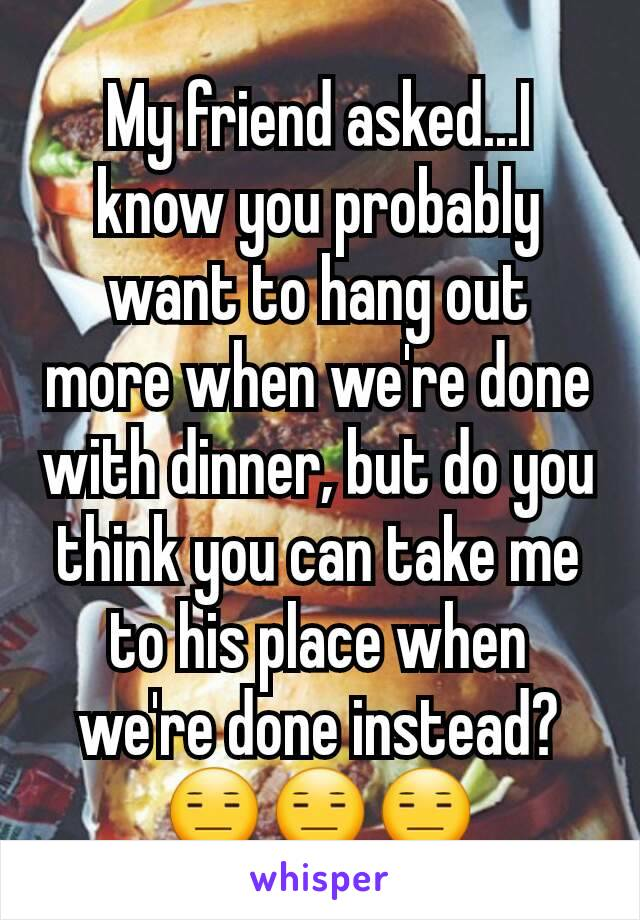 My friend asked...I know you probably want to hang out more when we're done with dinner, but do you think you can take me to his place when we're done instead? 😑😑😑