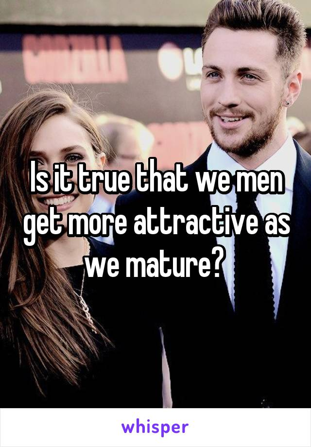 Is it true that we men get more attractive as we mature?