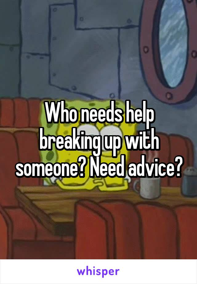 Who needs help breaking up with someone? Need advice?