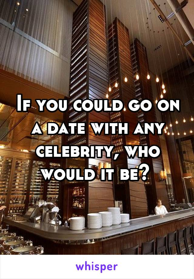If you could go on a date with any celebrity, who would it be?
