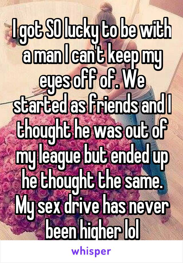 I got SO lucky to be with a man I can't keep my eyes off of. We started as friends and I thought he was out of my league but ended up he thought the same. My sex drive has never been higher lol