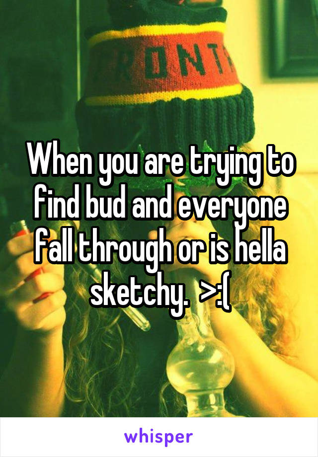 When you are trying to find bud and everyone fall through or is hella sketchy.  >:(