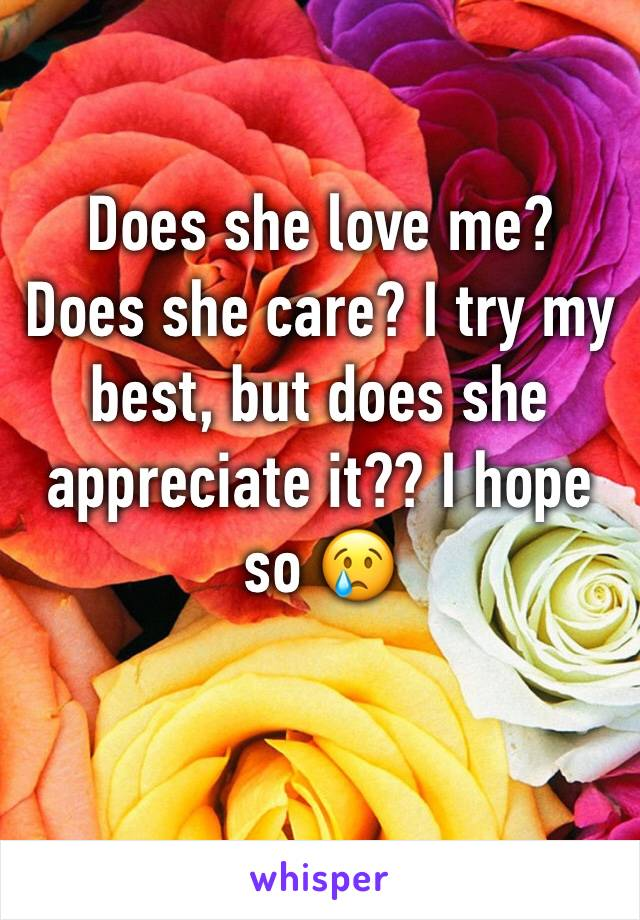 Does she love me? Does she care? I try my best, but does she appreciate it?? I hope so 😢