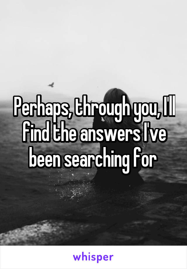 Perhaps, through you, I'll find the answers I've been searching for