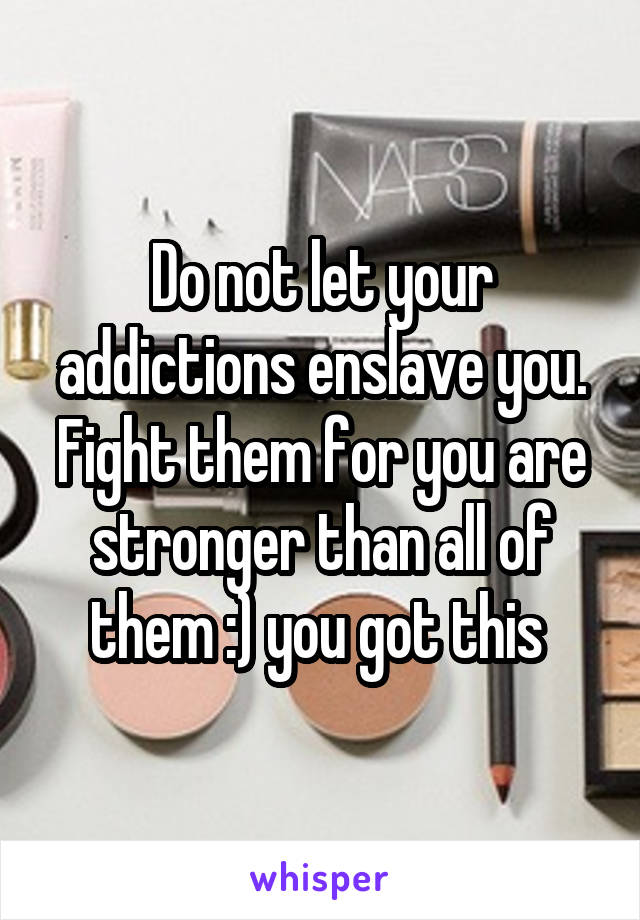 Do not let your addictions enslave you. Fight them for you are stronger than all of them :) you got this