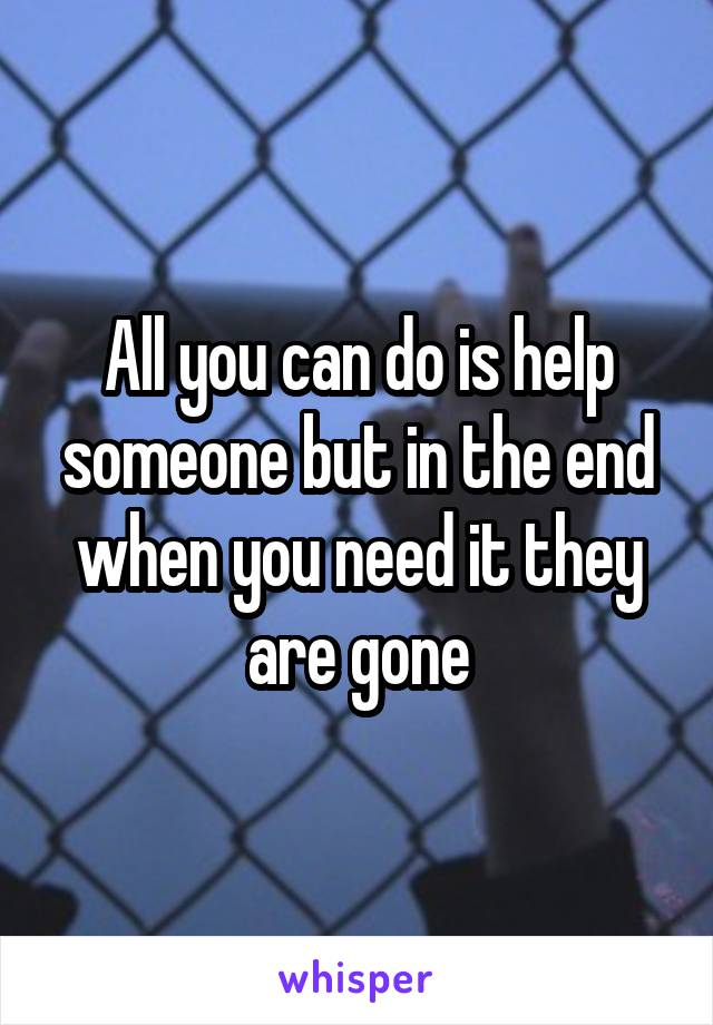 All you can do is help someone but in the end when you need it they are gone