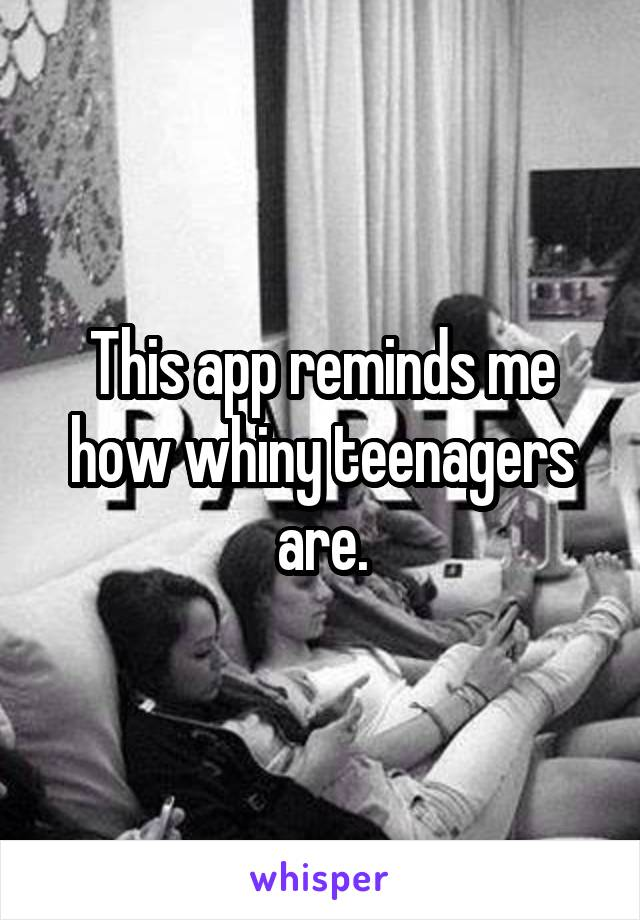 This app reminds me how whiny teenagers are.