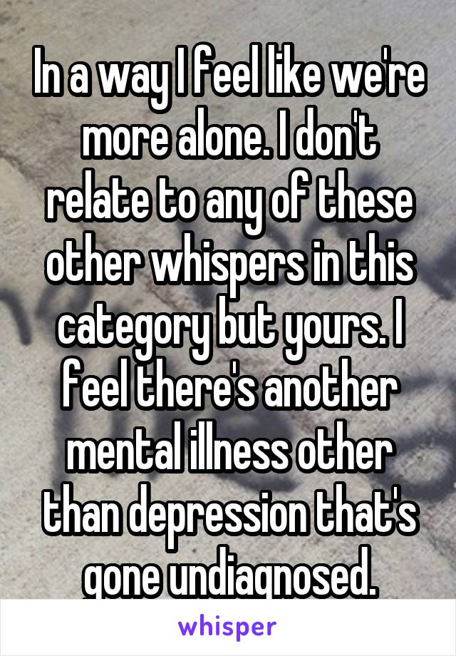 In a way I feel like we're more alone. I don't relate to any of these other whispers in this category but yours. I feel there's another mental illness other than depression that's gone undiagnosed.