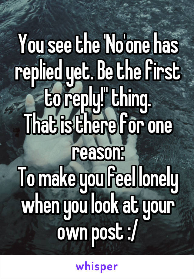 """You see the 'No'one has replied yet. Be the first to reply!"""" thing. That is there for one reason: To make you feel lonely when you look at your own post :/"""