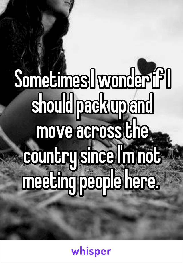 Sometimes I wonder if I should pack up and move across the country since I'm not meeting people here.
