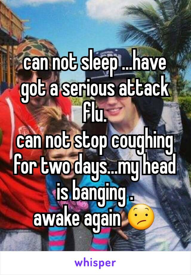 can not sleep ...have got a serious attack flu. can not stop coughing for two days...my head is banging . awake again 😕